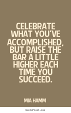 Block celebrate-what-youve-accomplished-but-raise-the-bar-a-little-higher-each-time-you-succeed-mia-hamm